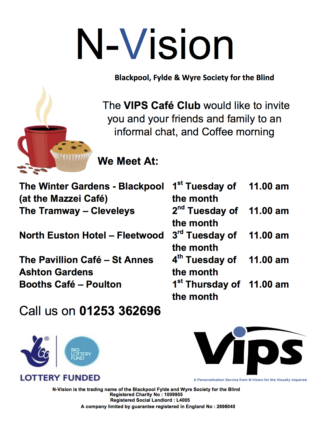 The VIPS Café Club would like to invite you and your friends and family to an informal chat, and Coffee morning   We Meet At:   The Winter Gardens - Blackpool 	1st Tuesday of 	11.00 am (at the Mazzei Café)				the month The Tramway – Cleveleys		2nd Tuesday of	11.00 am 								the month North Euston Hotel – Fleetwood	3rd Tuesday of	11.00 am 								the month The Pavillion Café – St Annes	4th Tuesday of	11.00 am Ashton Gardens					the month Booths Café – Poulton			1st Thursday of	11.00 am 								the month Call us on 01253 362696